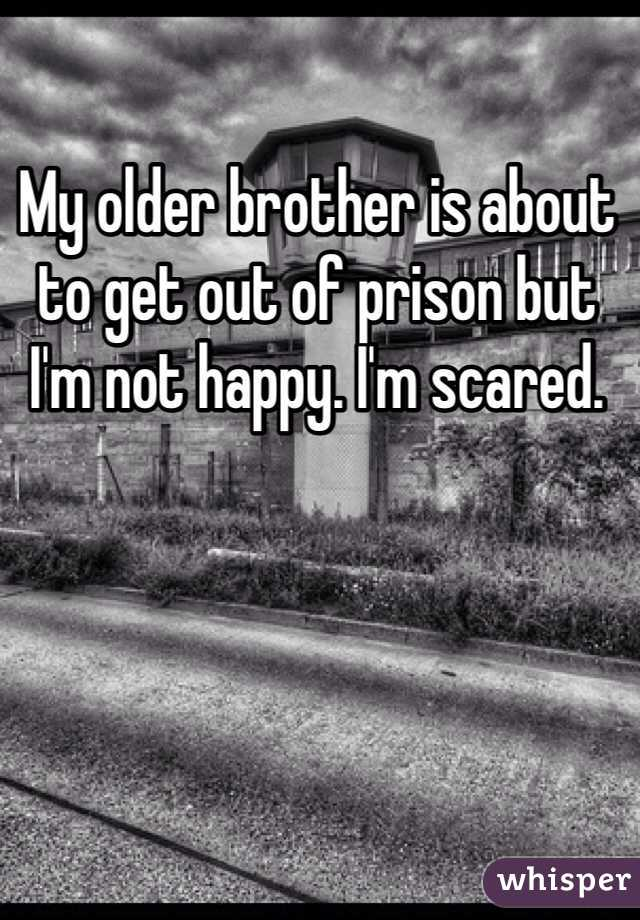 My older brother is about to get out of prison but I'm not happy. I'm scared.