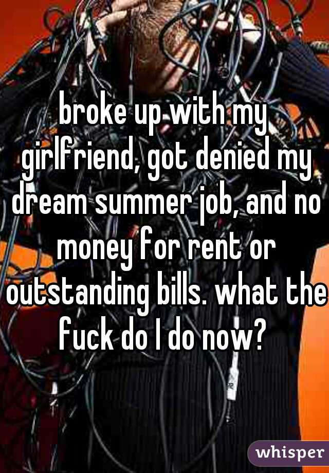 broke up with my girlfriend, got denied my dream summer job, and no money for rent or outstanding bills. what the fuck do I do now?