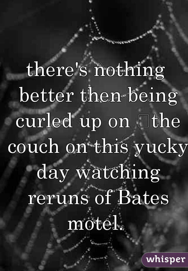 there's nothing better then being curled up on the couch on this yucky day watching reruns of Bates motel.