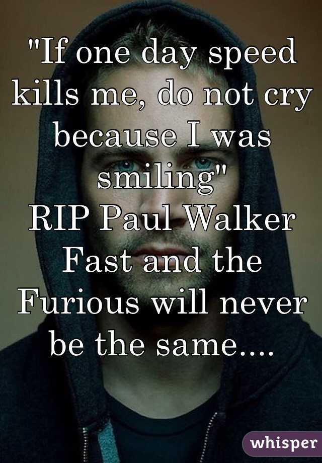 """""""If one day speed kills me, do not cry because I was smiling"""" RIP Paul Walker Fast and the Furious will never be the same...."""