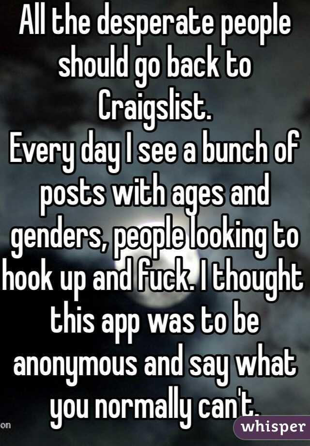 All the desperate people should go back to Craigslist. Every day I see a bunch of posts with ages and genders, people looking to hook up and fuck. I thought this app was to be anonymous and say what you normally can't.