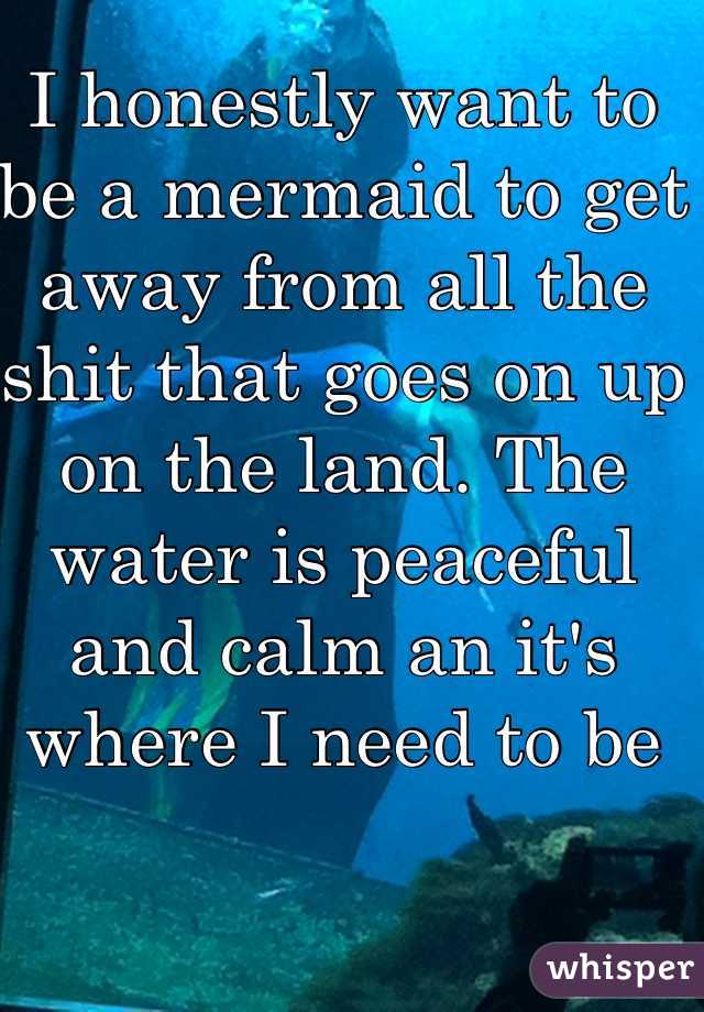 I honestly want to be a mermaid to get away from all the shit that goes on up on the land. The water is peaceful and calm an it's where I need to be