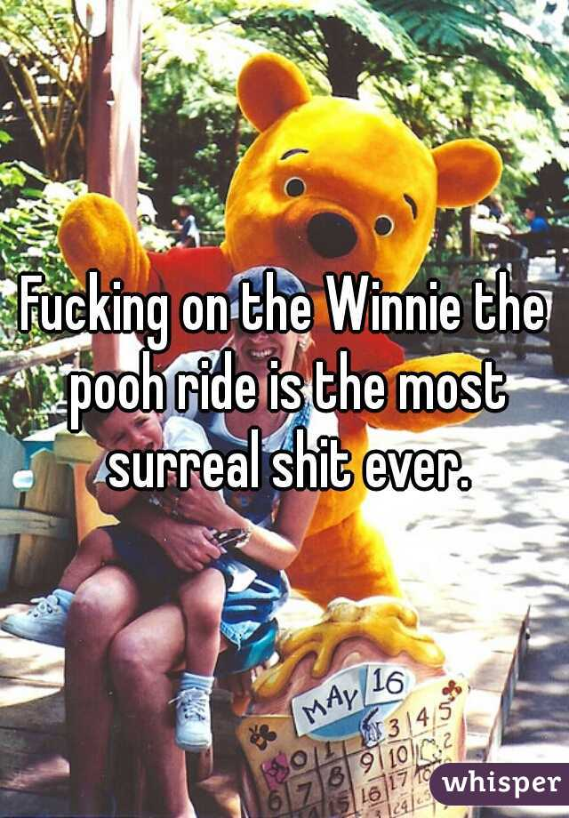 Fucking on the Winnie the pooh ride is the most surreal shit ever.