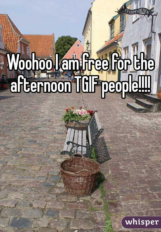Woohoo I am free for the afternoon TGIF people!!!!