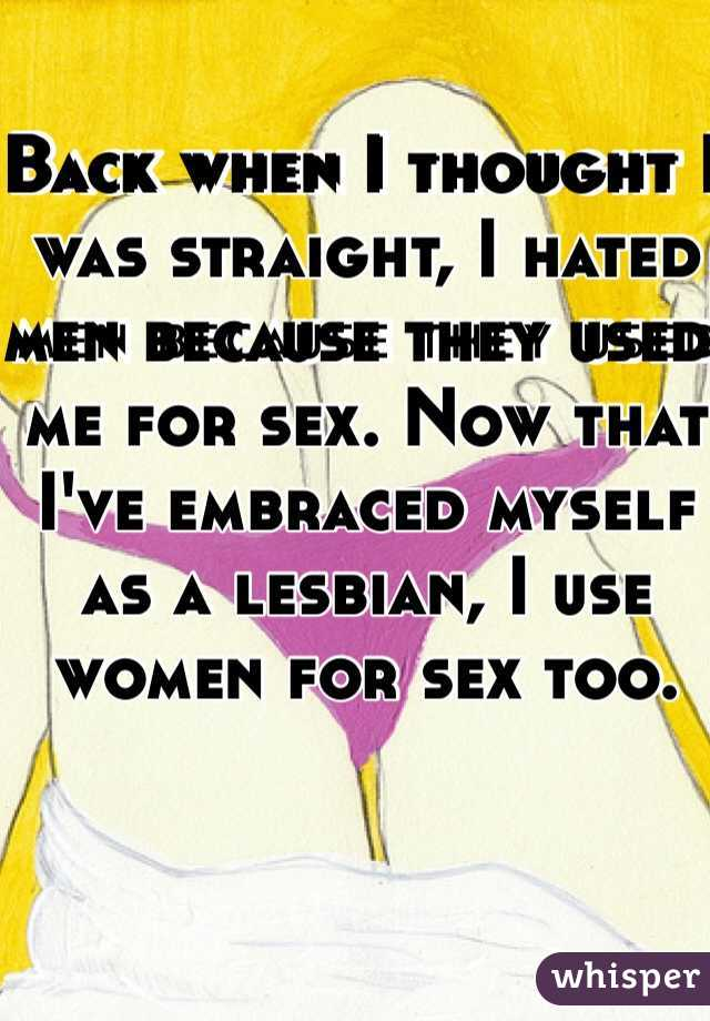 Back when I thought I was straight, I hated men because they used me for sex. Now that I've embraced myself as a lesbian, I use women for sex too.