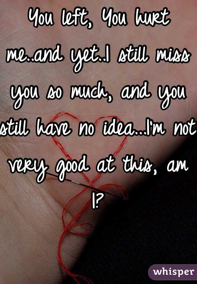 You left, You hurt me..and yet..I still miss you so much, and you still have no idea...I'm not very good at this, am I?