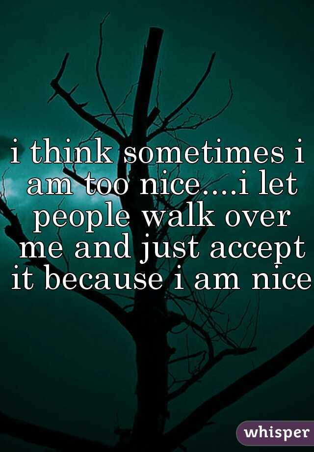 i think sometimes i am too nice....i let people walk over me and just accept it because i am nice