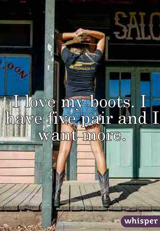 I love my boots. I have five pair and I want more.