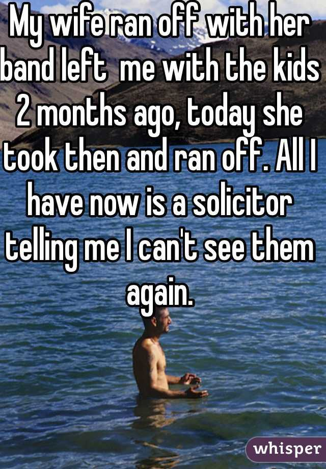 My wife ran off with her band left  me with the kids 2 months ago, today she took then and ran off. All I have now is a solicitor telling me I can't see them  again.