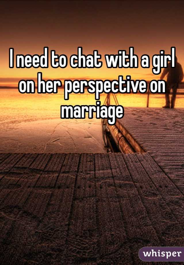 I need to chat with a girl on her perspective on marriage