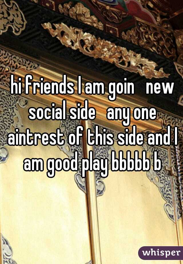 hi friends I am goin   new social side   any one aintrest of this side and I am good play bbbbb b