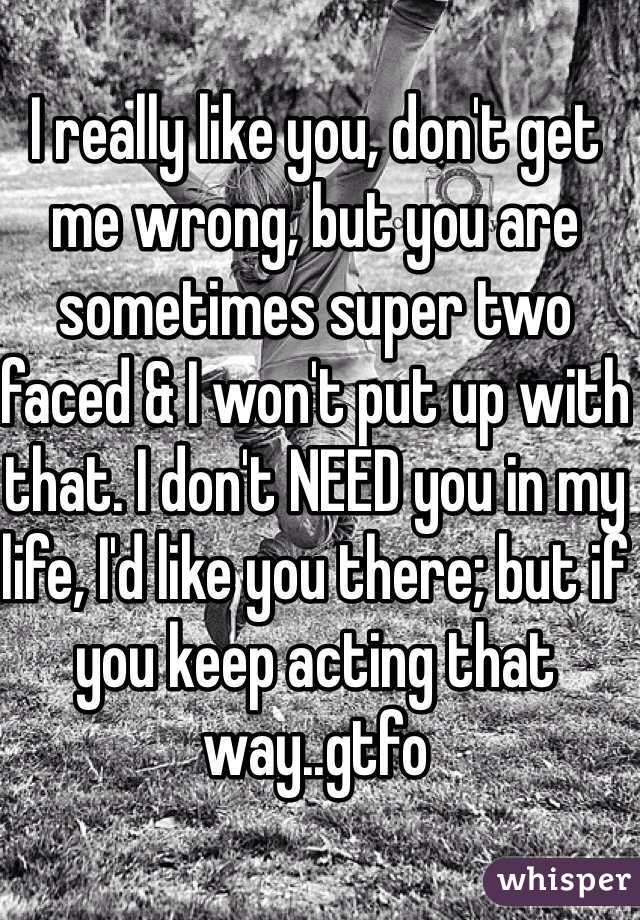 I really like you, don't get me wrong, but you are sometimes super two faced & I won't put up with that. I don't NEED you in my life, I'd like you there; but if you keep acting that way..gtfo