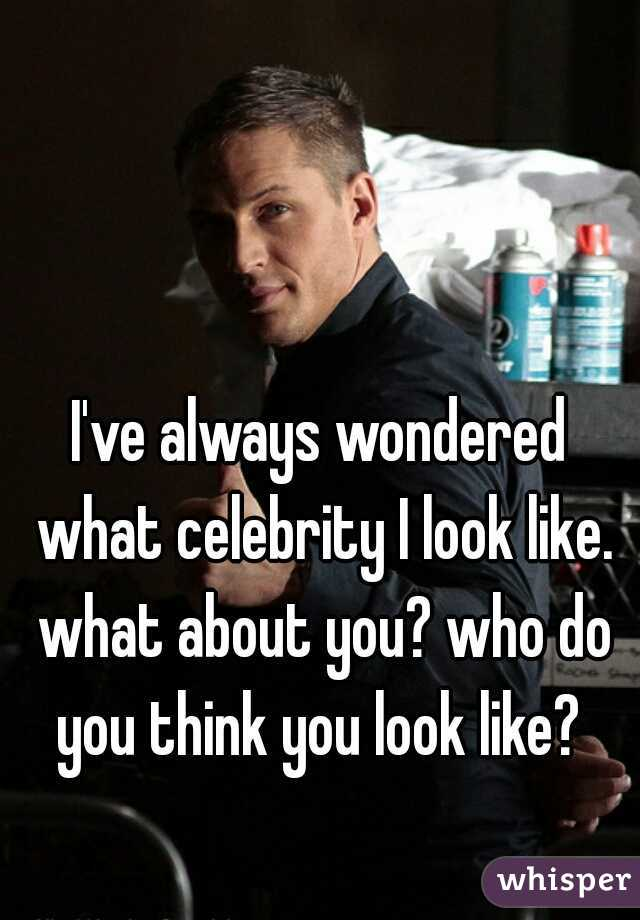 I've always wondered what celebrity I look like. what about you? who do you think you look like?