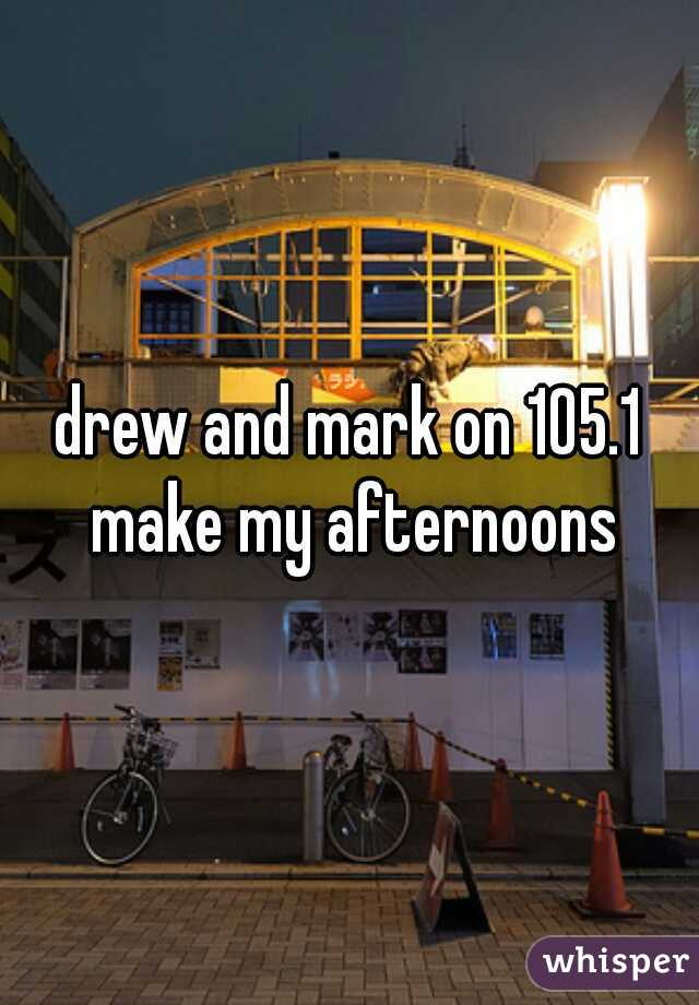 drew and mark on 105.1 make my afternoons