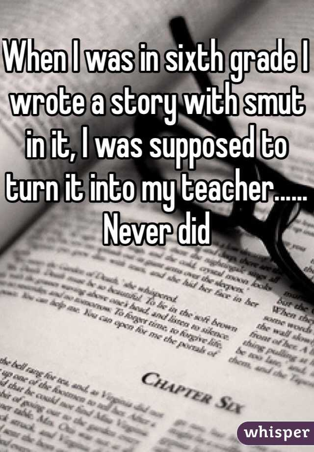 When I was in sixth grade I wrote a story with smut in it, I was supposed to turn it into my teacher...... Never did