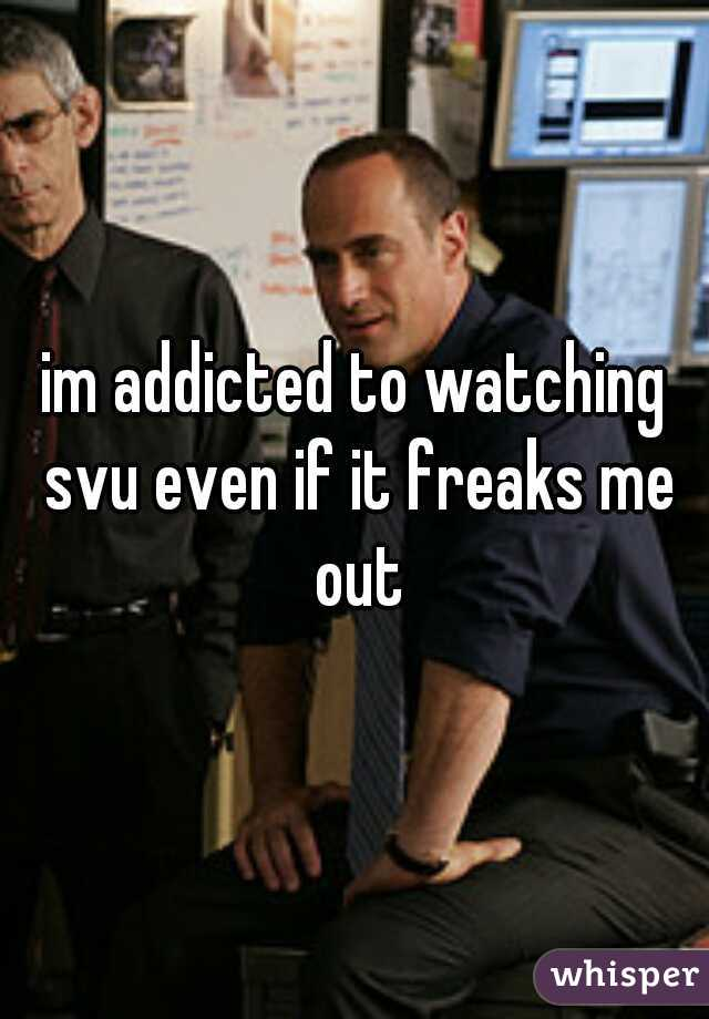im addicted to watching svu even if it freaks me out