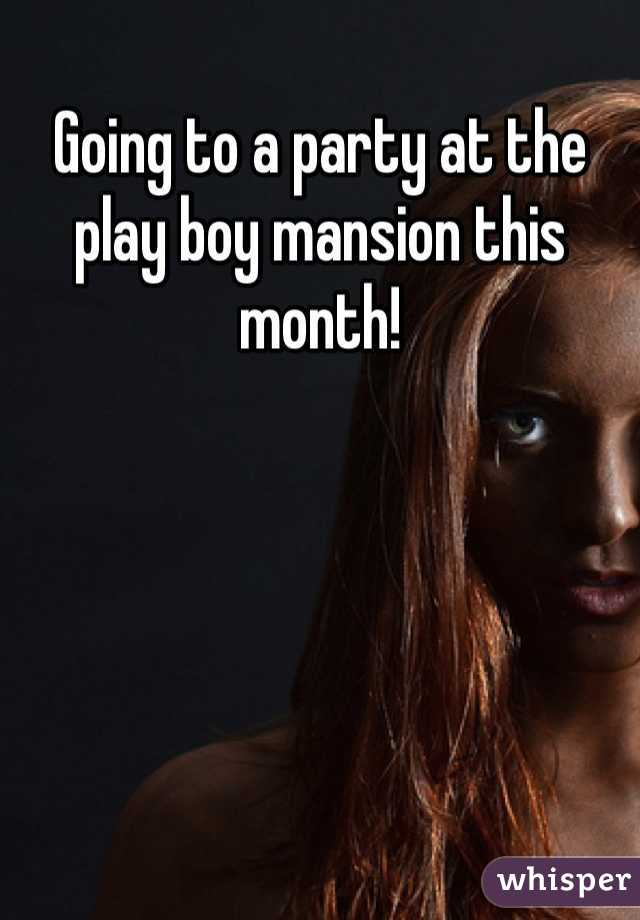 Going to a party at the play boy mansion this month!