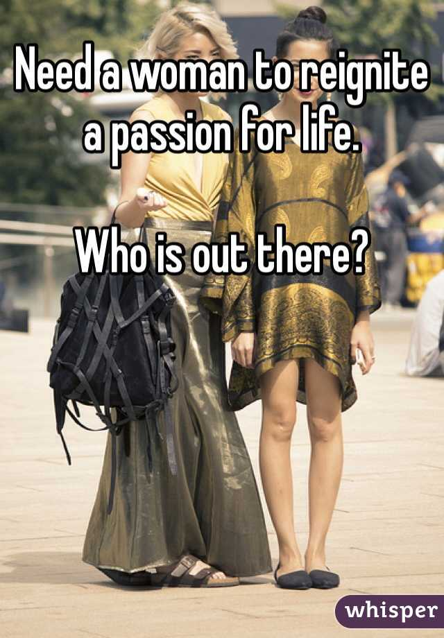 Need a woman to reignite a passion for life.   Who is out there?