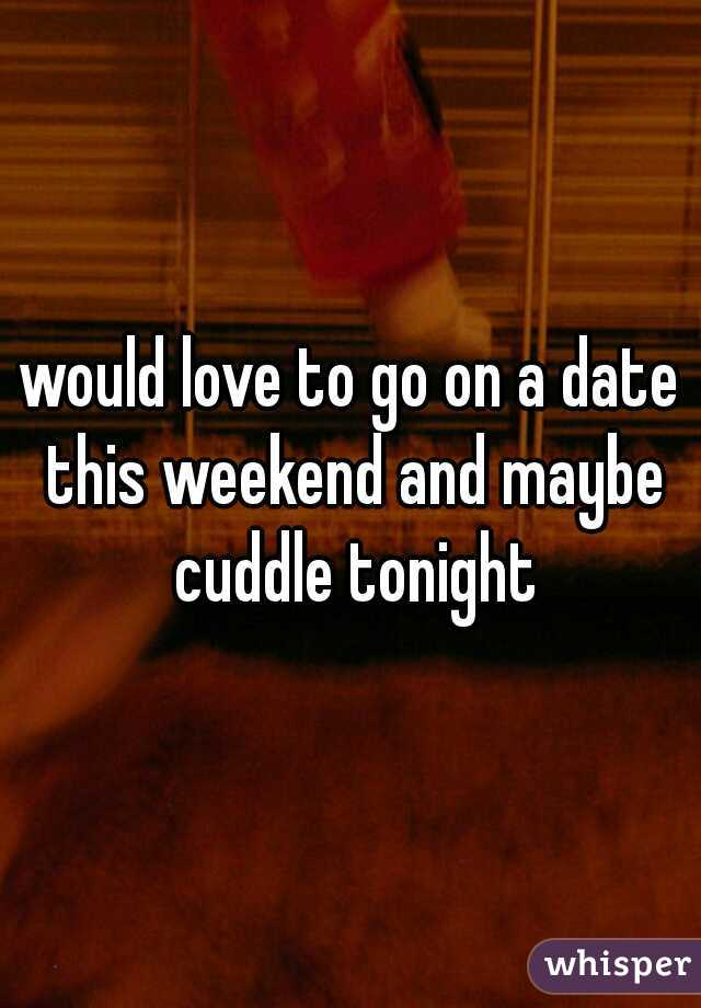 would love to go on a date this weekend and maybe cuddle tonight