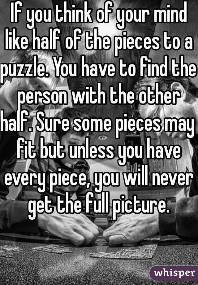 If you think of your mind like half of the pieces to a puzzle. You have to find the person with the other half. Sure some pieces may fit but unless you have every piece, you will never get the full picture.