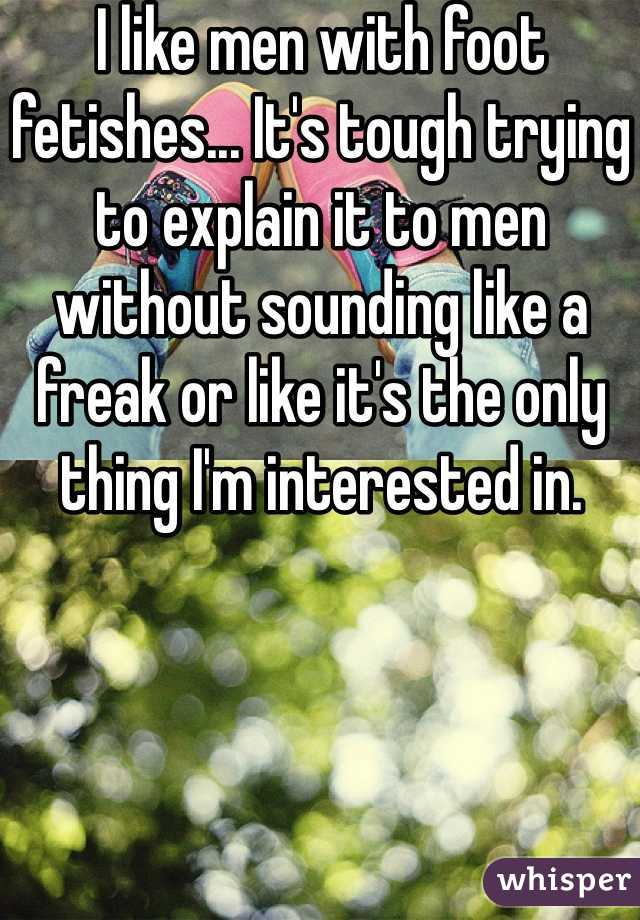 I like men with foot fetishes... It's tough trying to explain it to men without sounding like a freak or like it's the only thing I'm interested in.