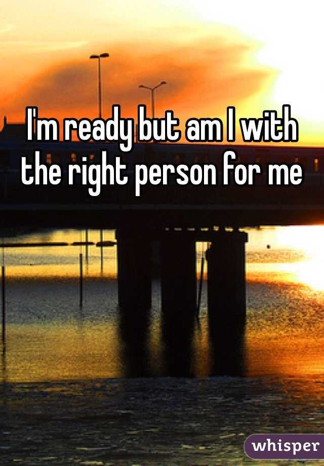 I'm ready but am I with the right person for me