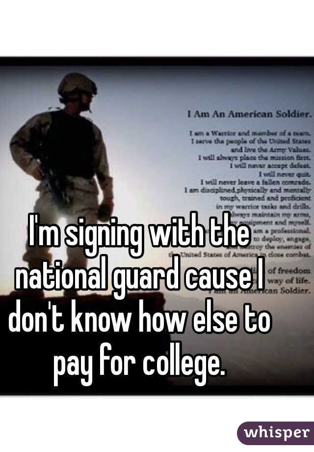 I'm signing with the national guard cause I don't know how else to pay for college.