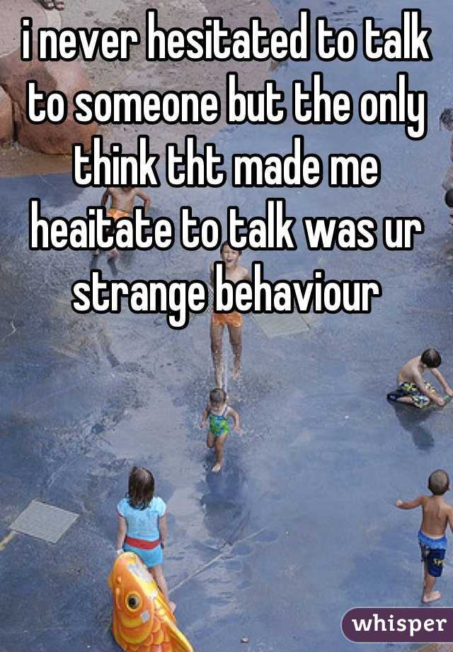 i never hesitated to talk to someone but the only think tht made me heaitate to talk was ur strange behaviour