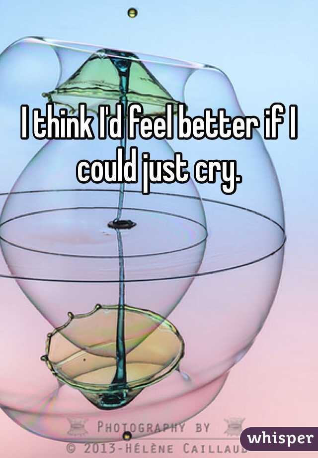 I think I'd feel better if I could just cry.