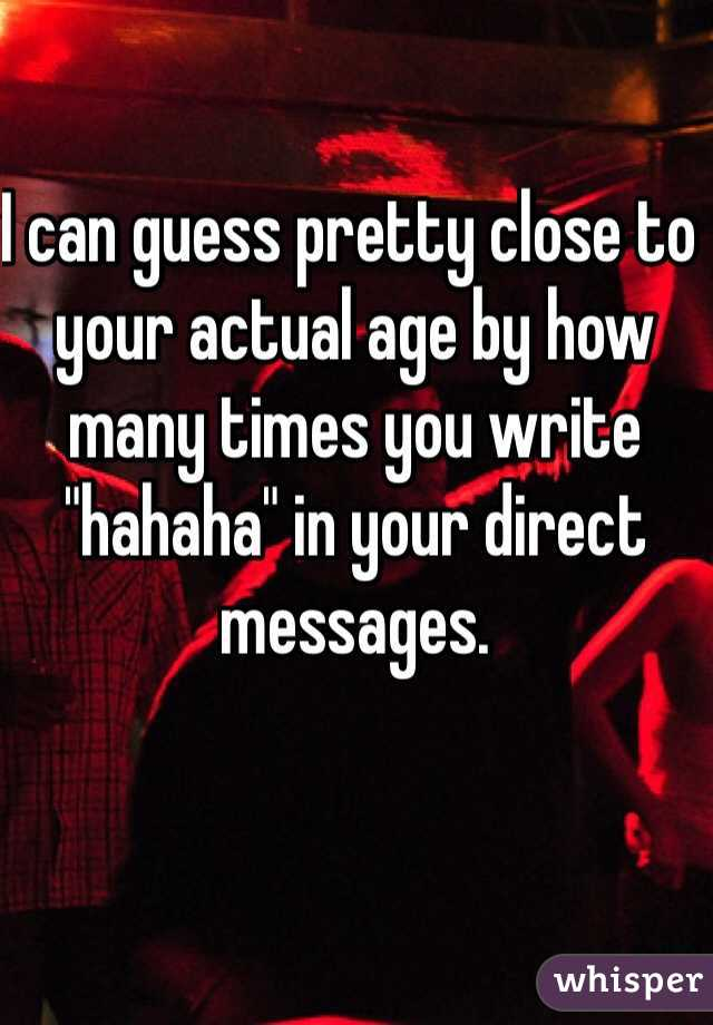"""I can guess pretty close to your actual age by how many times you write """"hahaha"""" in your direct messages."""