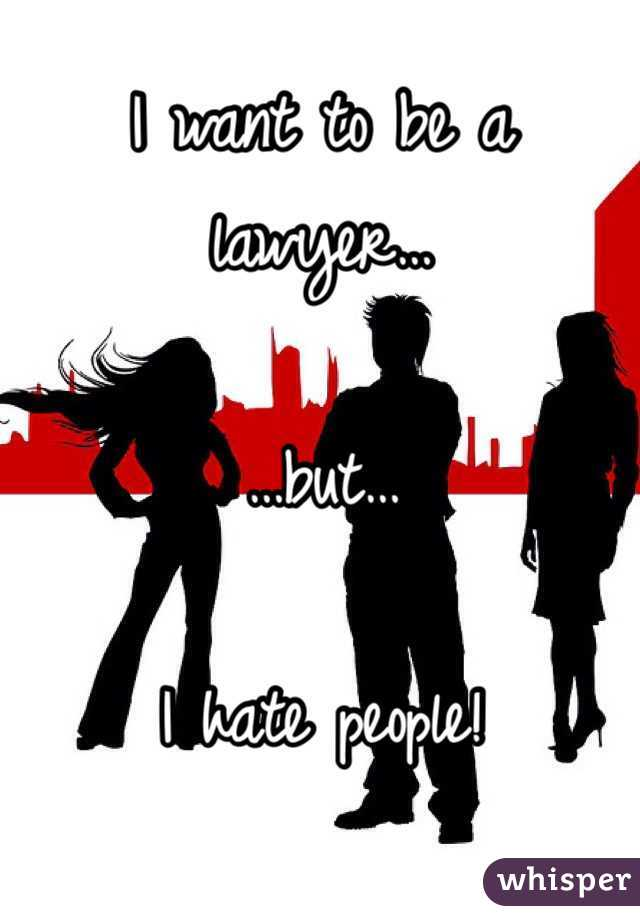 I want to be a lawyer…  …but…  I hate people!