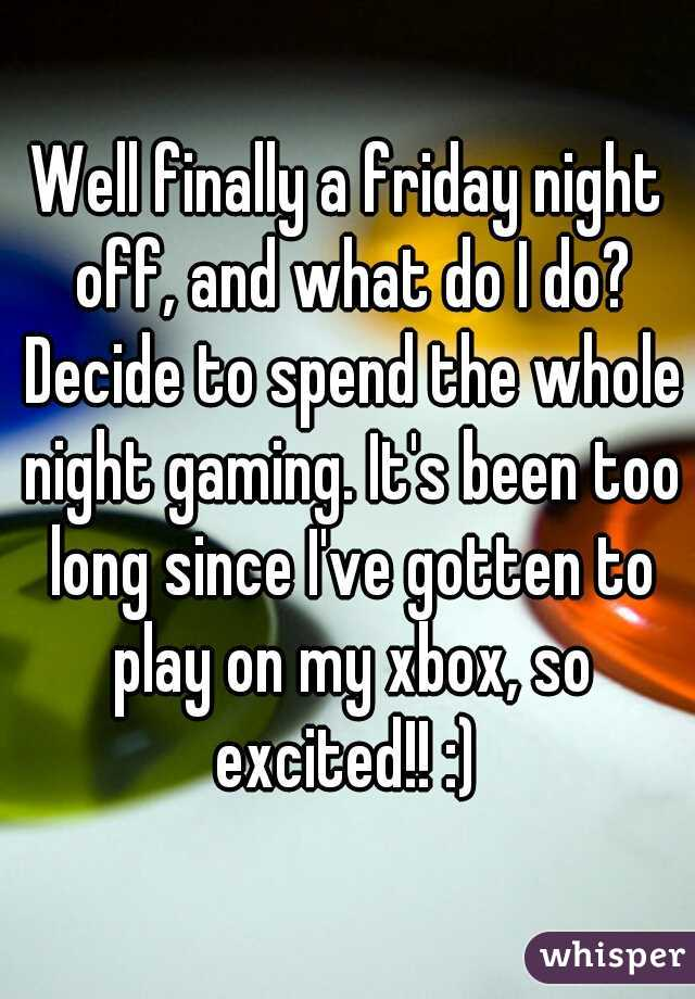 Well finally a friday night off, and what do I do? Decide to spend the whole night gaming. It's been too long since I've gotten to play on my xbox, so excited!! :)