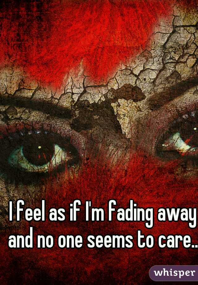 I feel as if I'm fading away and no one seems to care...