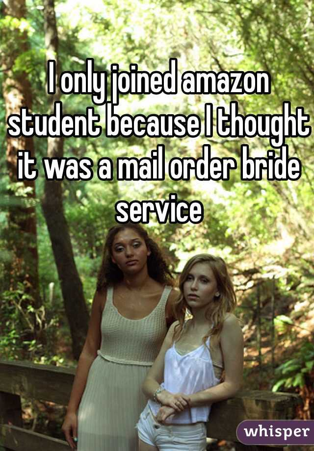 I only joined amazon student because I thought it was a mail order bride service