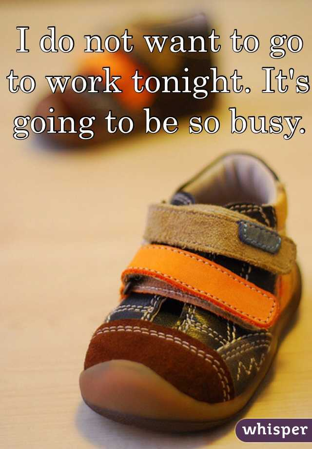 I do not want to go to work tonight. It's going to be so busy.
