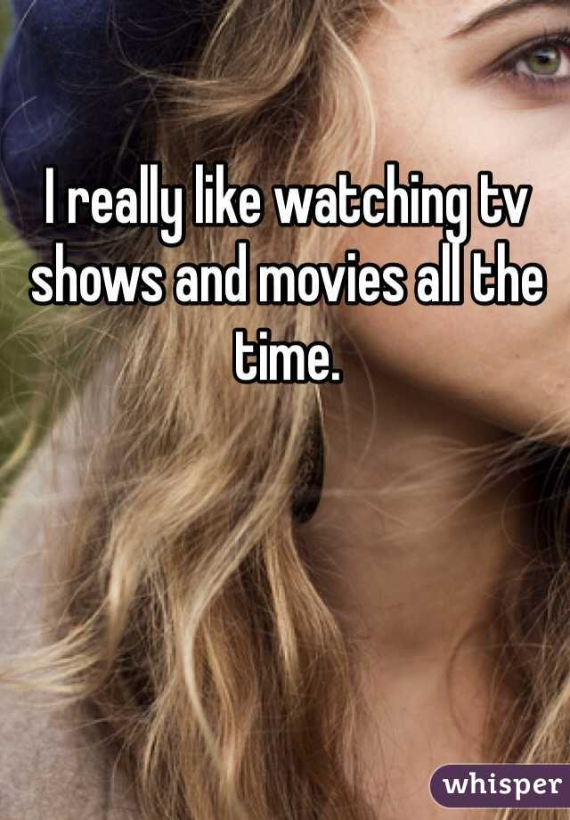 I really like watching tv shows and movies all the time.