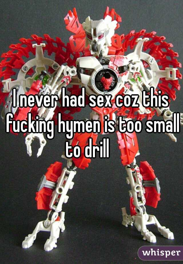 I never had sex coz this fucking hymen is too small to drill