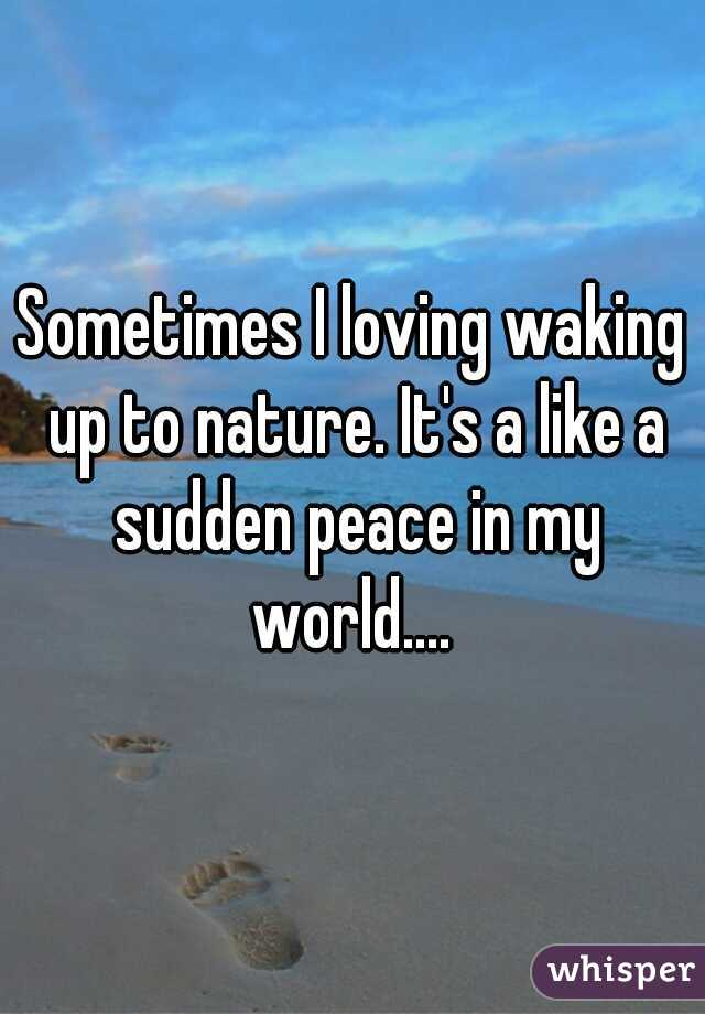 Sometimes I loving waking up to nature. It's a like a sudden peace in my world....