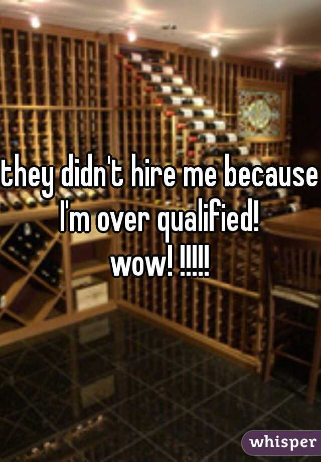 they didn't hire me because I'm over qualified!  wow! !!!!!