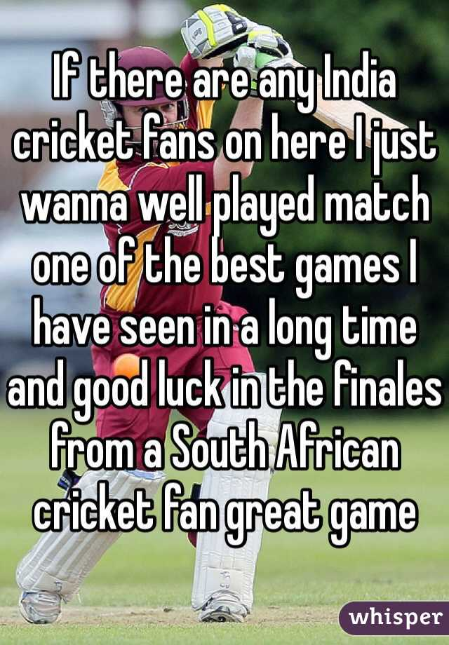 If there are any India cricket fans on here I just wanna well played match one of the best games I have seen in a long time and good luck in the finales from a South African cricket fan great game