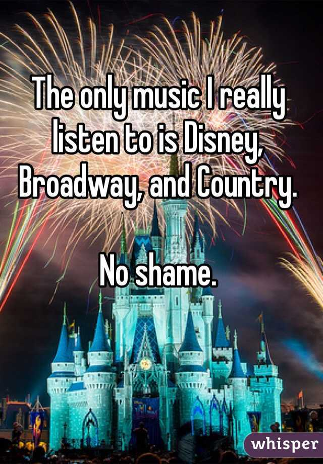 The only music I really listen to is Disney, Broadway, and Country.   No shame.