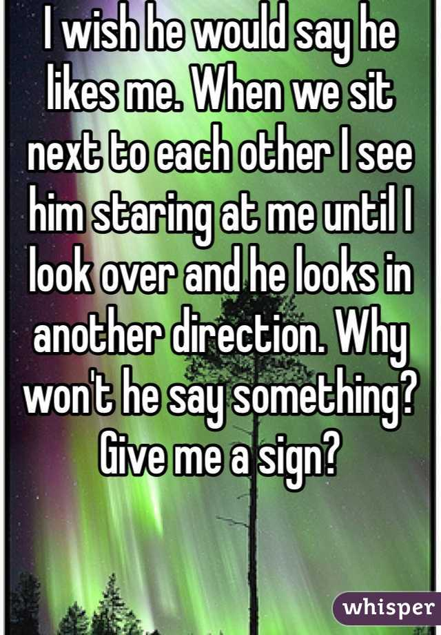 I wish he would say he likes me. When we sit next to each other I see him staring at me until I look over and he looks in another direction. Why won't he say something? Give me a sign?