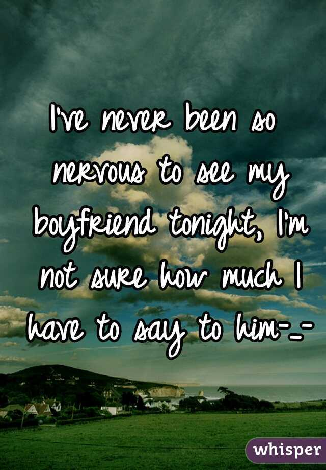 I've never been so nervous to see my boyfriend tonight, I'm not sure how much I have to say to him-_-