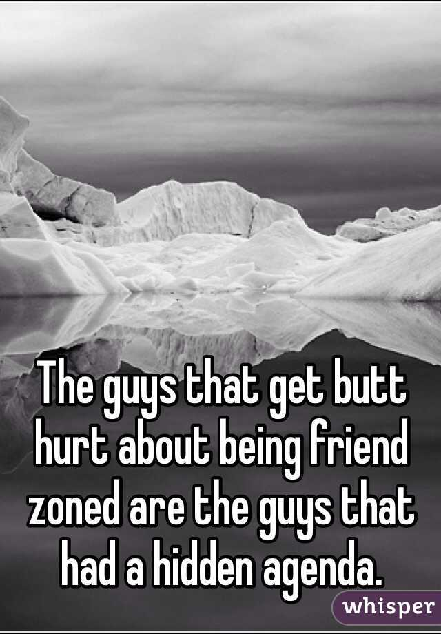 The guys that get butt hurt about being friend zoned are the guys that had a hidden agenda.