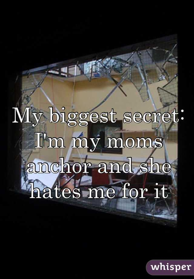 My biggest secret: I'm my moms anchor and she hates me for it