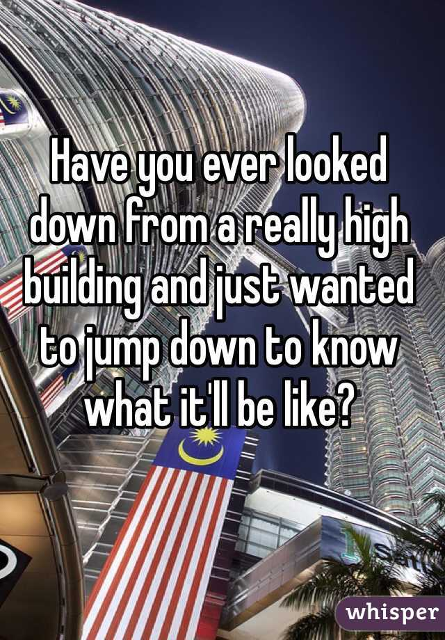 Have you ever looked down from a really high building and just wanted to jump down to know what it'll be like?