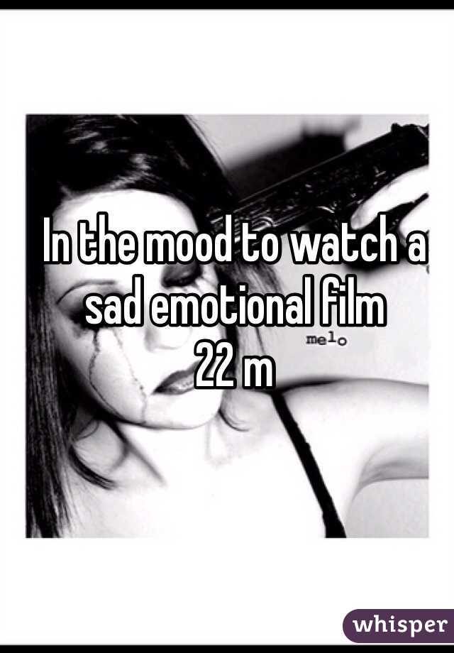 In the mood to watch a sad emotional film 22 m
