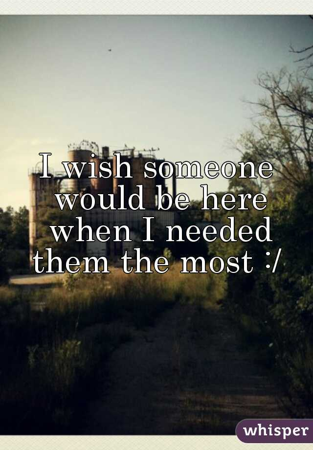 I wish someone would be here when I needed them the most :/