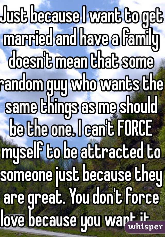 Just because I want to get married and have a family doesn't mean that some random guy who wants the same things as me should be the one. I can't FORCE myself to be attracted to someone just because they are great. You don't force love because you want it....