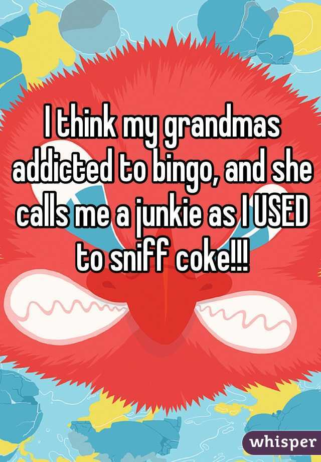 I think my grandmas addicted to bingo, and she calls me a junkie as I USED to sniff coke!!!